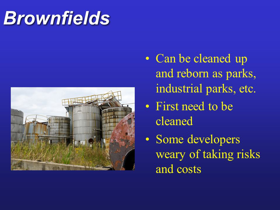 Brownfields Can be cleaned up and reborn as parks, industrial parks, etc. First need to be cleaned.
