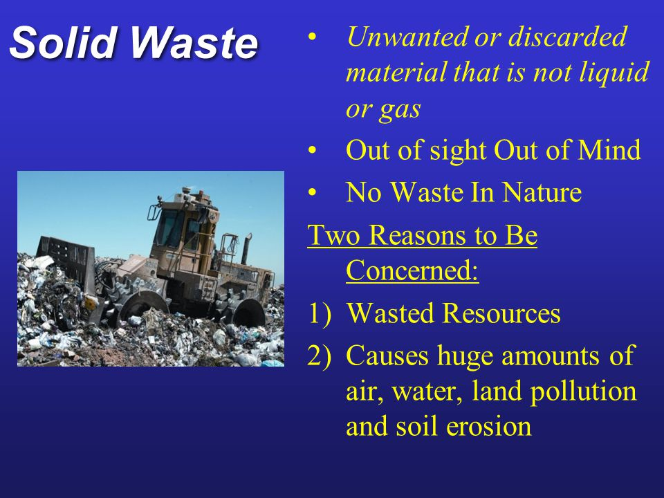 Solid Waste Unwanted or discarded material that is not liquid or gas