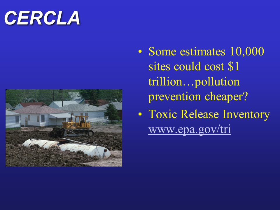 CERCLA Some estimates 10,000 sites could cost $1 trillion…pollution prevention cheaper.