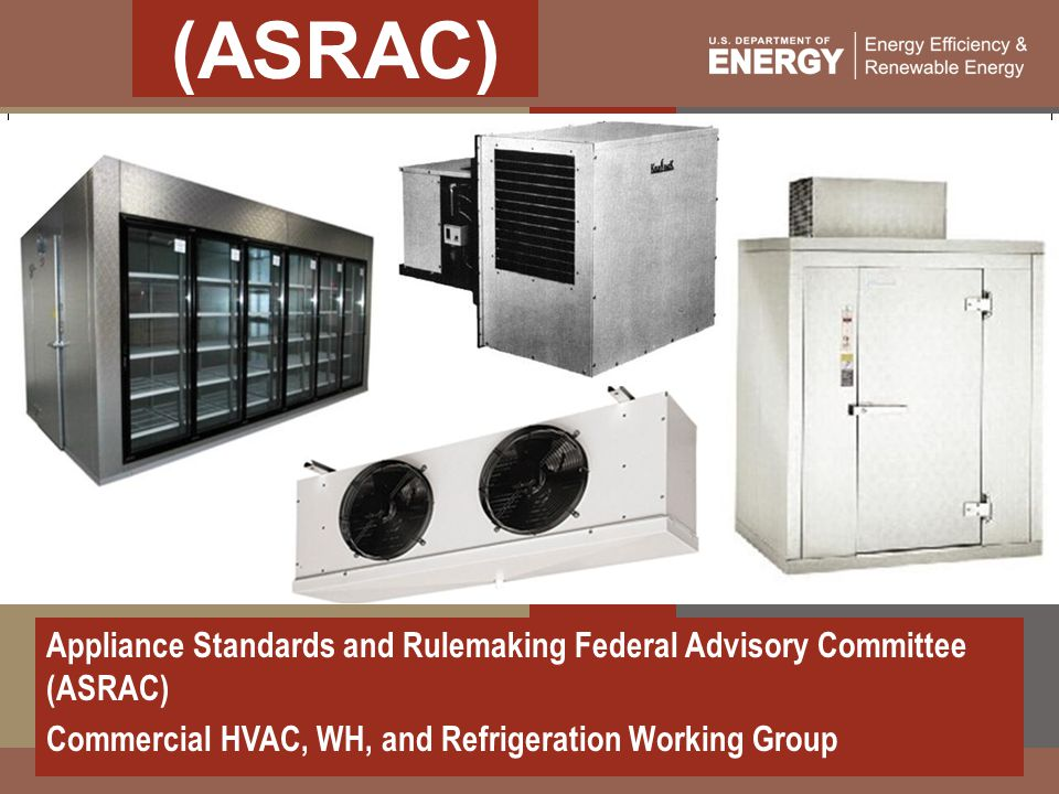 (ASRAC) Appliance Standards and Rulemaking Federal Advisory Committee (ASRAC) Commercial HVAC, WH, and Refrigeration Working Group.