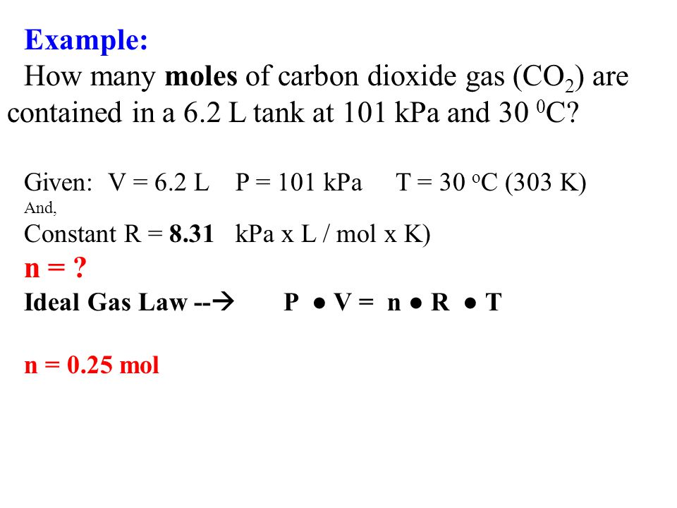 Example: How many moles of carbon dioxide gas (CO2) are contained in a 6.2 L tank at 101 kPa and 30 0C
