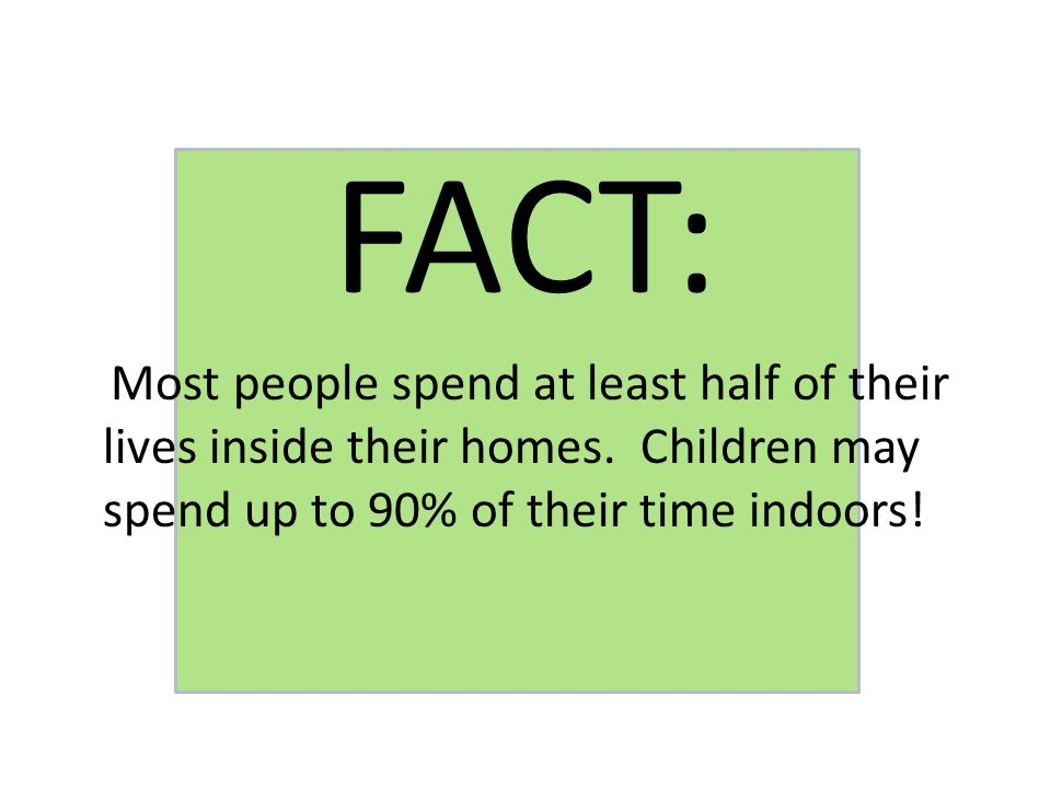 FACT: Most people spend at least half of their lives inside their homes.