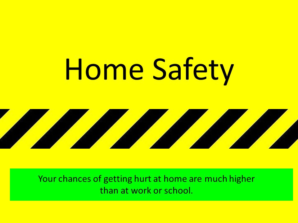 Home Safety Your chances of getting hurt at home are much higher than at work or school.