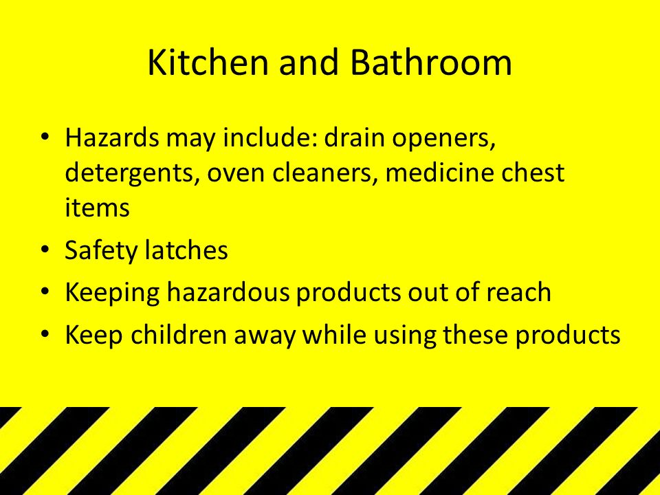 Kitchen and Bathroom Hazards may include: drain openers, detergents, oven cleaners, medicine chest items.