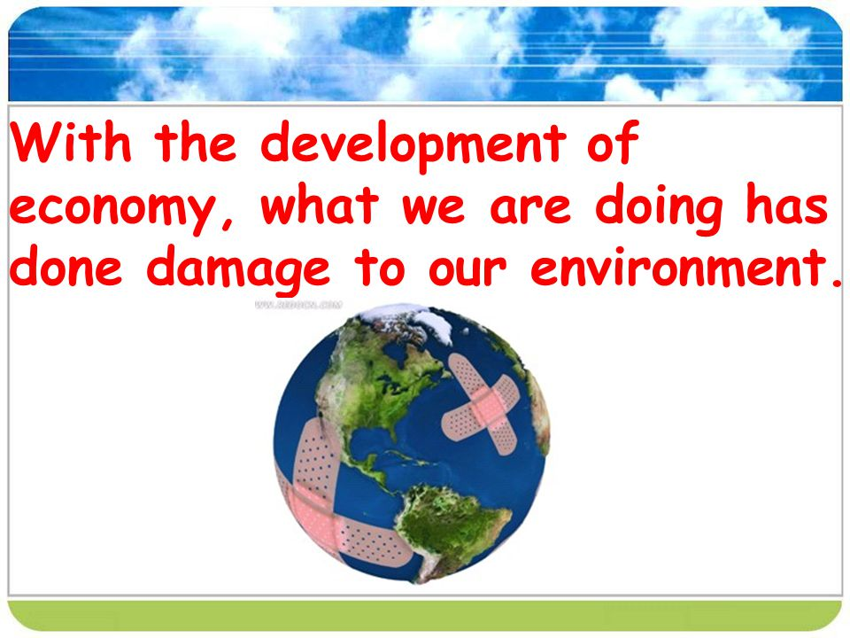 With the development of economy, what we are doing has done damage to our environment.