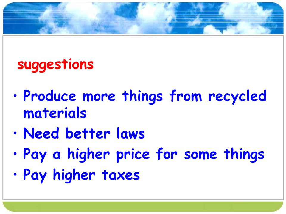 suggestions Produce more things from recycled materials. Need better laws. Pay a higher price for some things.