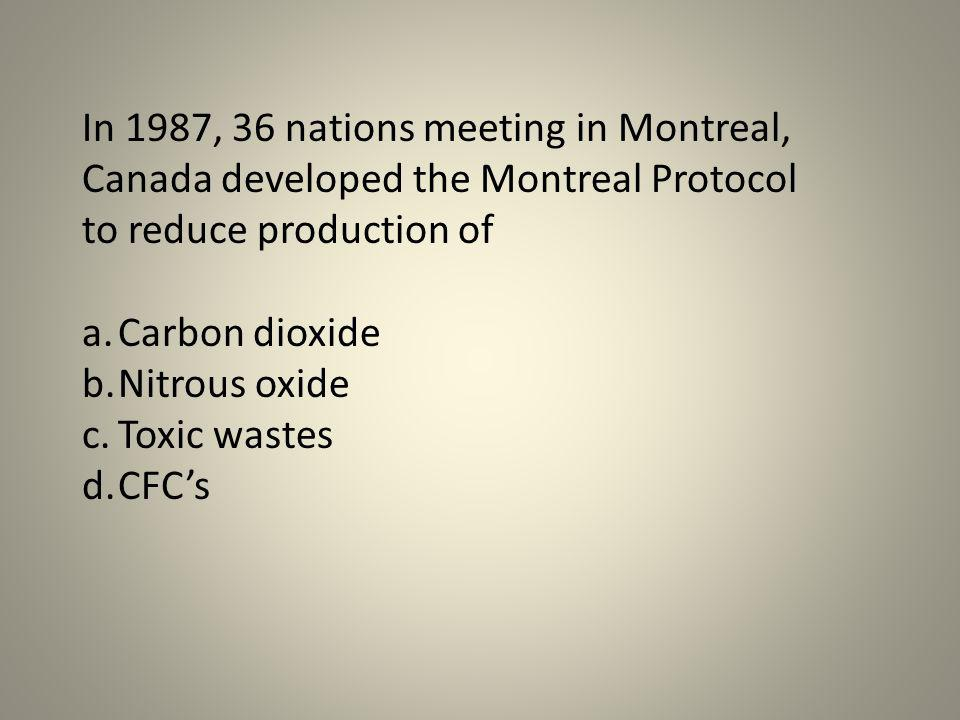 In 1987, 36 nations meeting in Montreal, Canada developed the Montreal Protocol to reduce production of