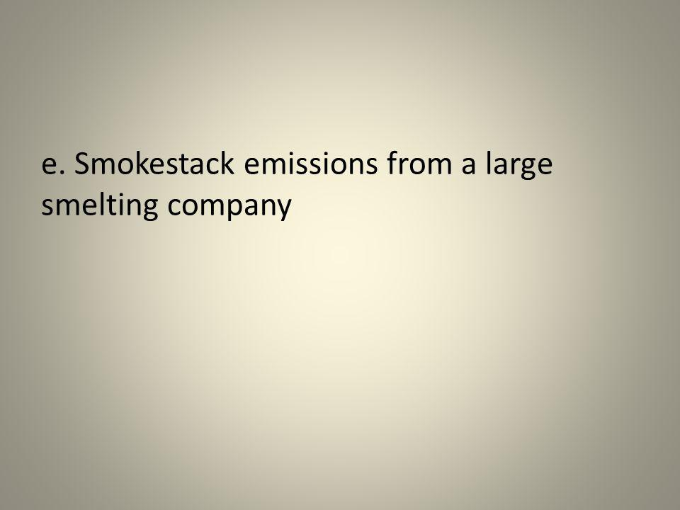 e. Smokestack emissions from a large smelting company