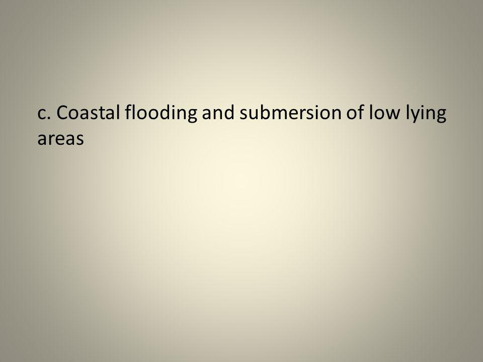 c. Coastal flooding and submersion of low lying areas