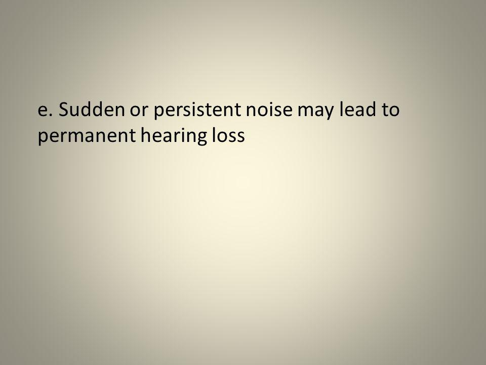 e. Sudden or persistent noise may lead to permanent hearing loss
