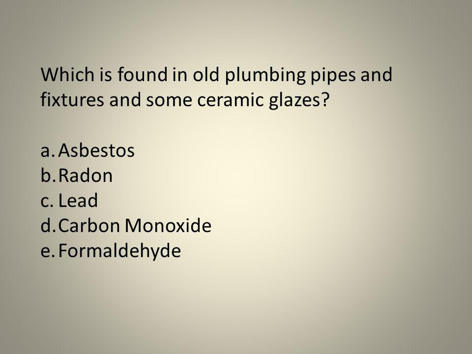 Which is found in old plumbing pipes and fixtures and some ceramic glazes