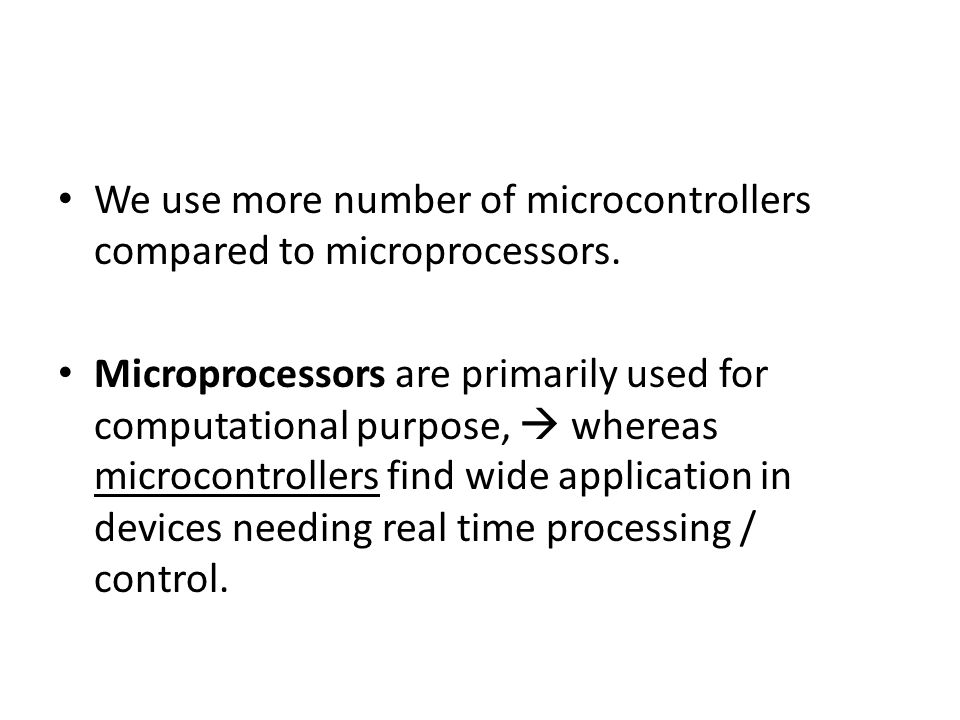 We use more number of microcontrollers compared to microprocessors.