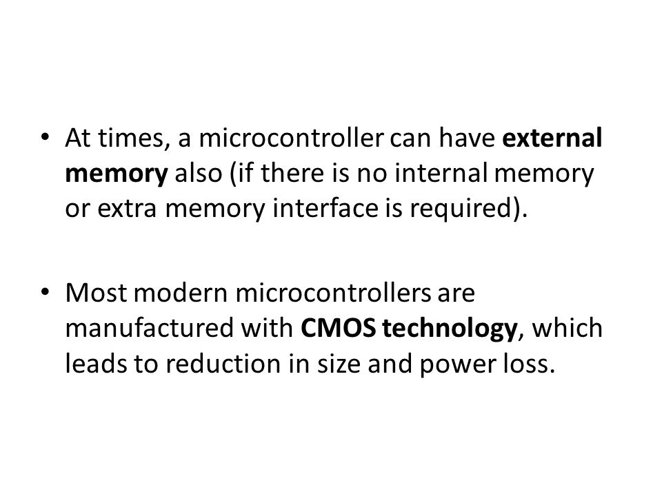 At times, a microcontroller can have external memory also (if there is no internal memory or extra memory interface is required).