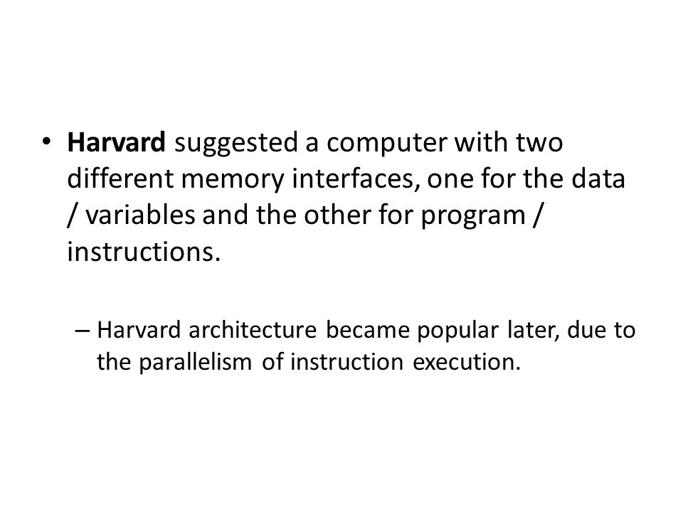 Harvard suggested a computer with two different memory interfaces, one for the data / variables and the other for program / instructions.