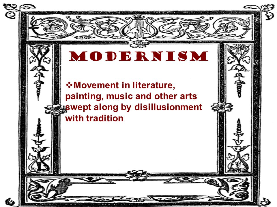 Modernism Movement in literature, painting, music and other arts swept along by disillusionment with tradition.