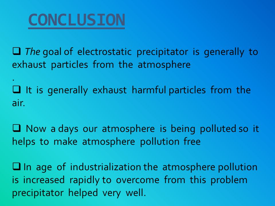 CONCLUSION The goal of electrostatic precipitator is generally to exhaust particles from the atmosphere.