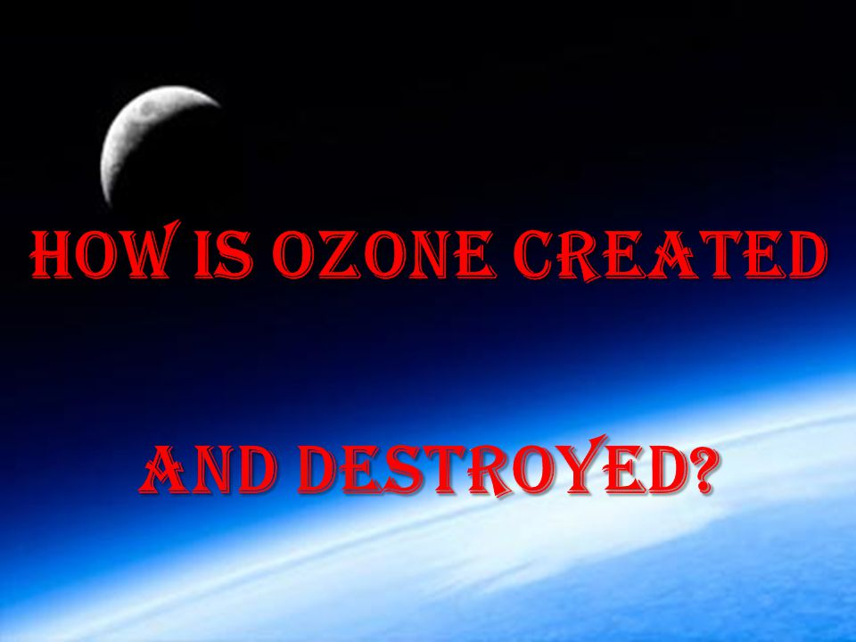 HOW IS OZONE CREATED AND DESTROYED