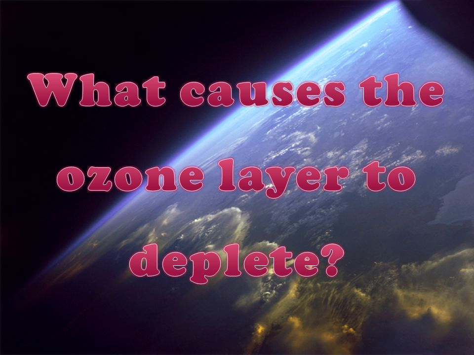What causes the ozone layer to deplete