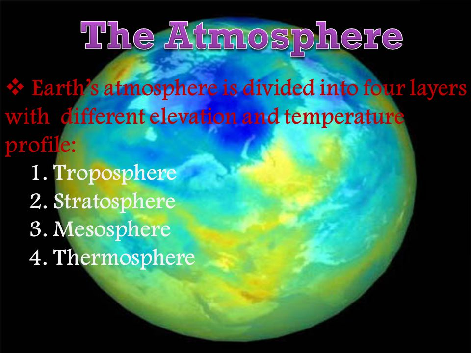 The Atmosphere Earth's atmosphere is divided into four layers with different elevation and temperature profile: