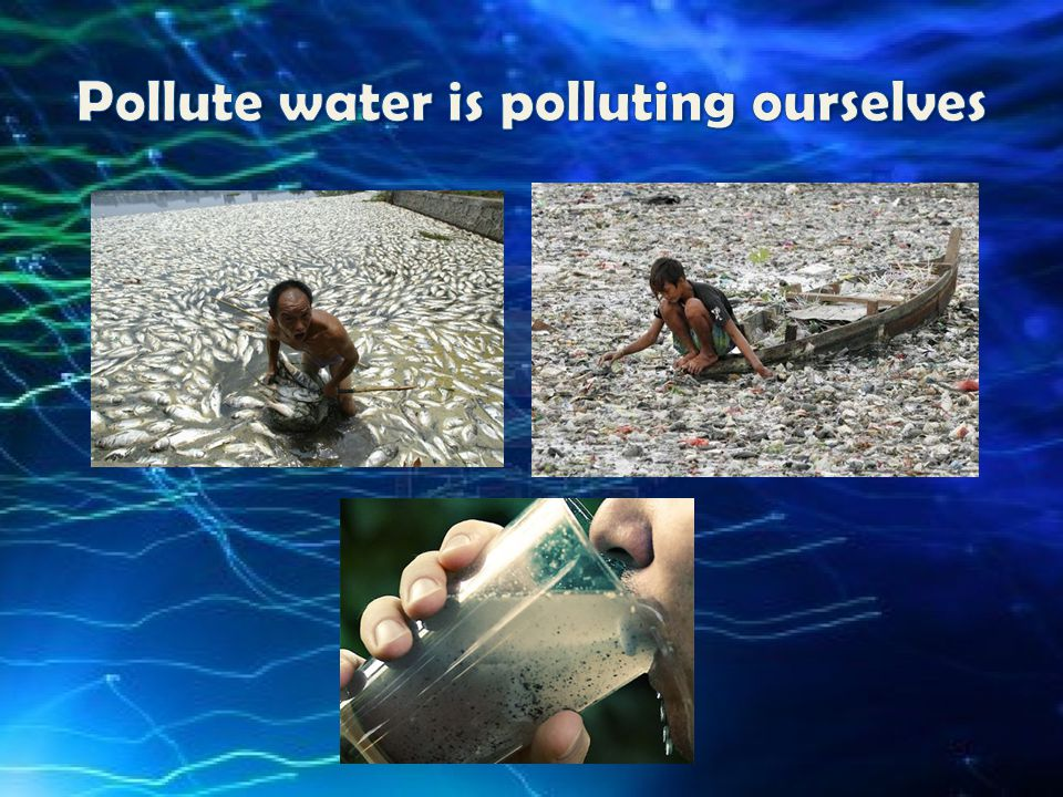Pollute water is polluting ourselves