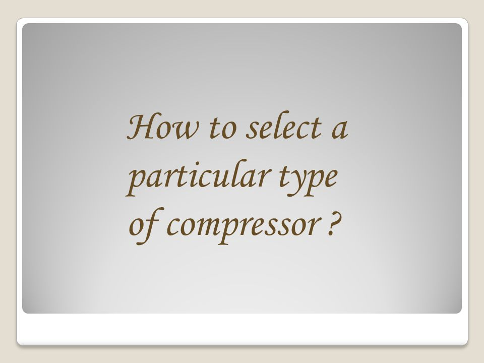 How to select a particular type of compressor