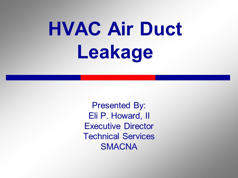HVAC Air Duct Leakage Presented By: Eli P. Howard, II