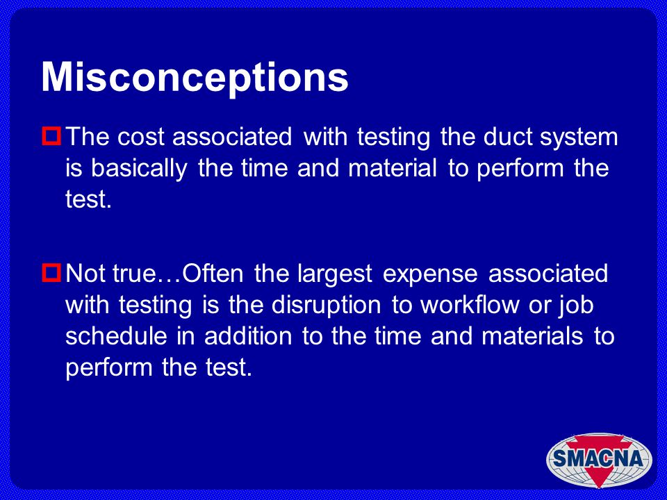 Misconceptions The cost associated with testing the duct system is basically the time and material to perform the test.