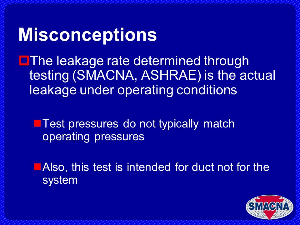 Misconceptions The leakage rate determined through testing (SMACNA, ASHRAE) is the actual leakage under operating conditions.