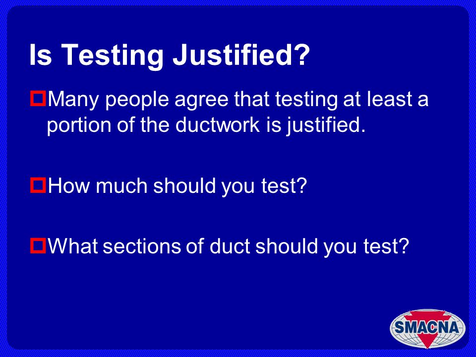Is Testing Justified Many people agree that testing at least a portion of the ductwork is justified.