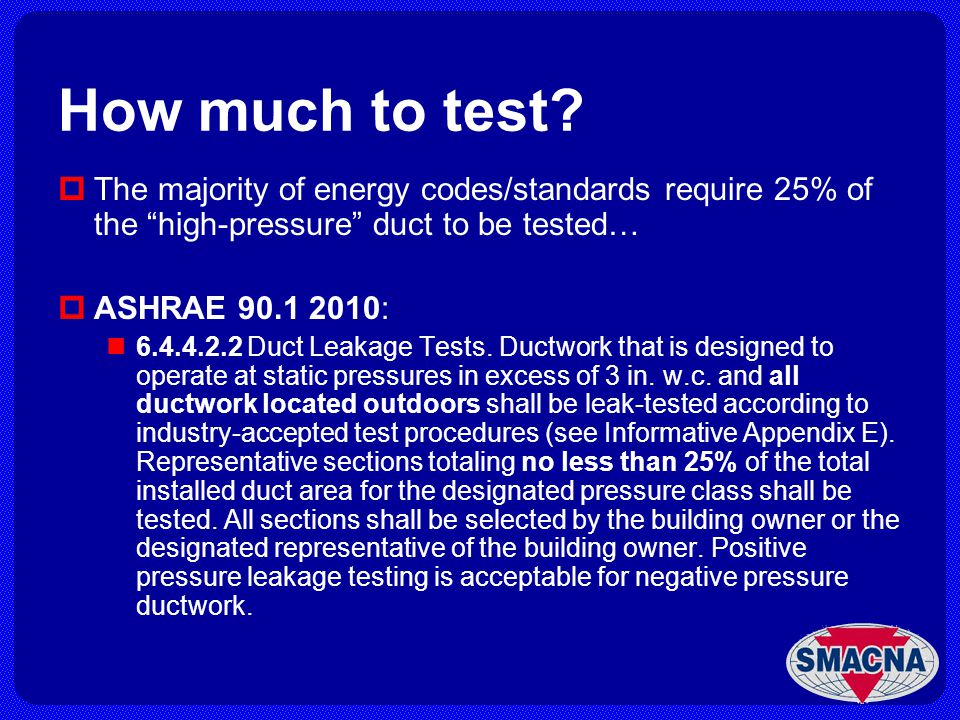 How much to test The majority of energy codes/standards require 25% of the high-pressure duct to be tested…