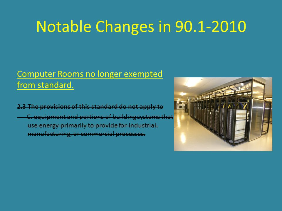 Notable Changes in 90.1-2010 Computer Rooms no longer exempted from standard. 2.3 The provisions of this standard do not apply to.
