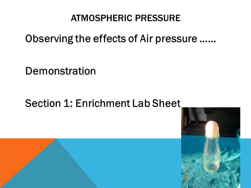 Atmospheric Pressure Observing the effects of Air pressure …… Demonstration Section 1: Enrichment Lab Sheet