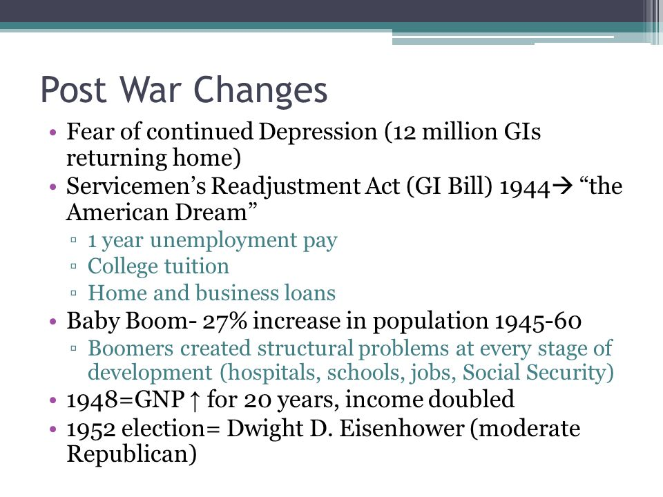 Post War Changes Fear of continued Depression (12 million GIs returning home) Servicemen's Readjustment Act (GI Bill) 1944 the American Dream