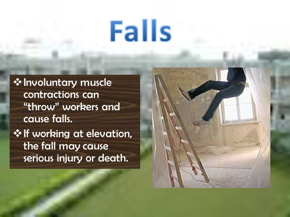 Falls Involuntary muscle contractions can throw workers and cause falls.