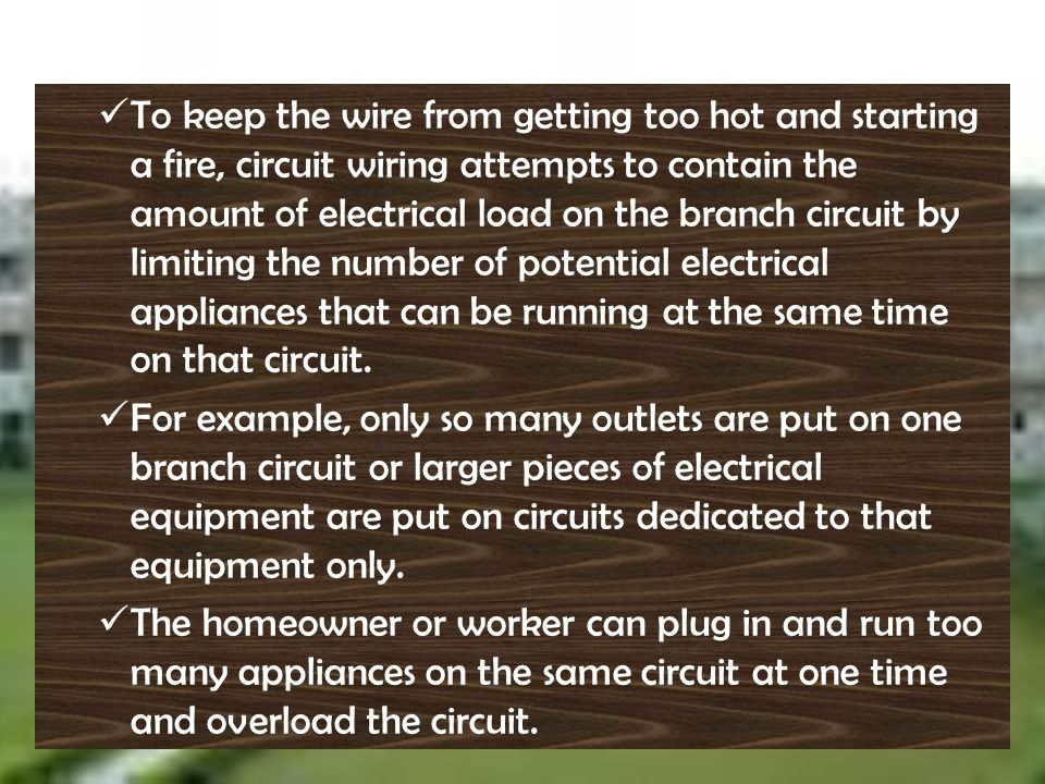 To keep the wire from getting too hot and starting a fire, circuit wiring attempts to contain the amount of electrical load on the branch circuit by limiting the number of potential electrical appliances that can be running at the same time on that circuit.