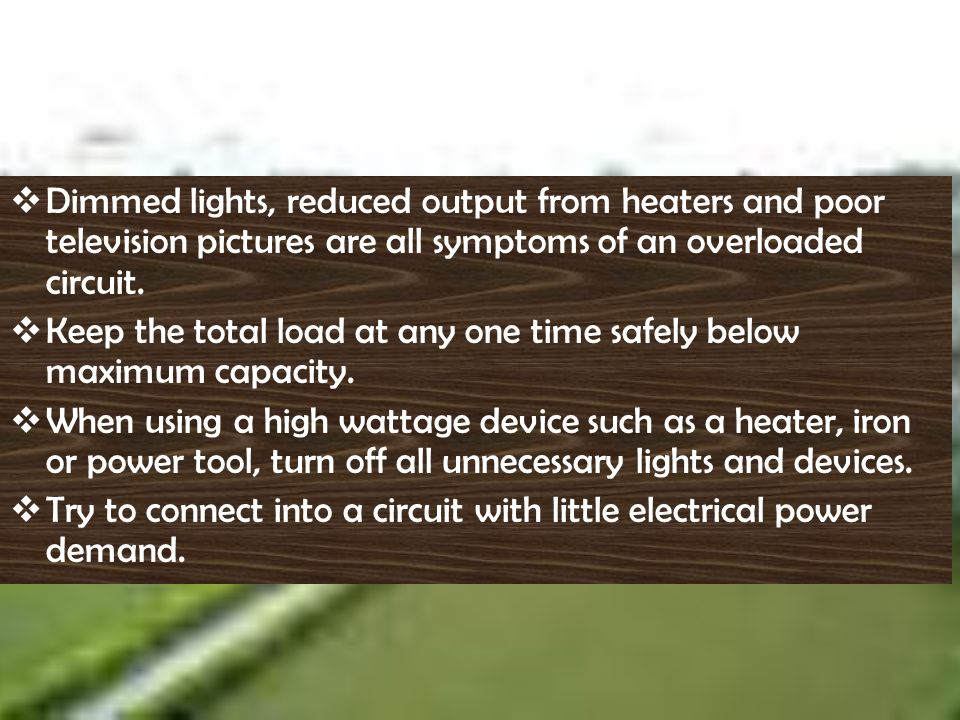 Dimmed lights, reduced output from heaters and poor television pictures are all symptoms of an overloaded circuit.