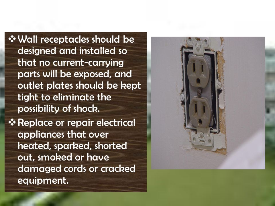 Wall receptacles should be designed and installed so that no current-carrying parts will be exposed, and outlet plates should be kept tight to eliminate the possibility of shock.
