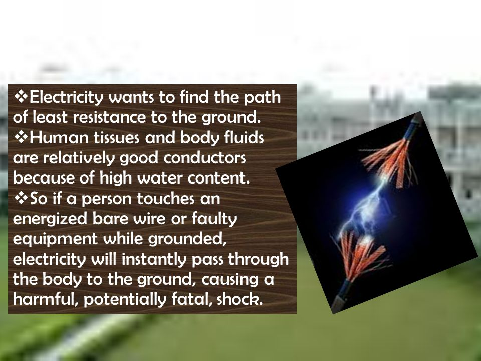 Electricity wants to find the path of least resistance to the ground.