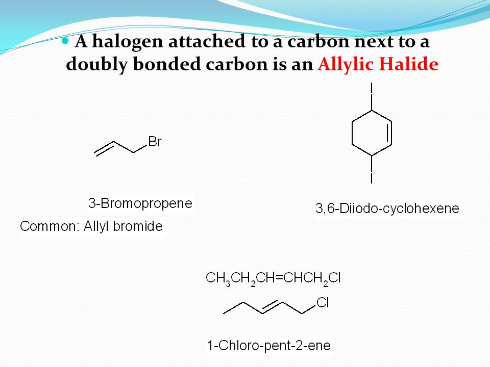 A halogen attached to a carbon next to a doubly bonded carbon is an Allylic Halide