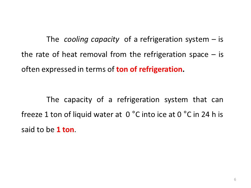 The cooling capacity of a refrigeration system – is the rate of heat removal from the refrigeration space – is often expressed in terms of ton of refrigeration.