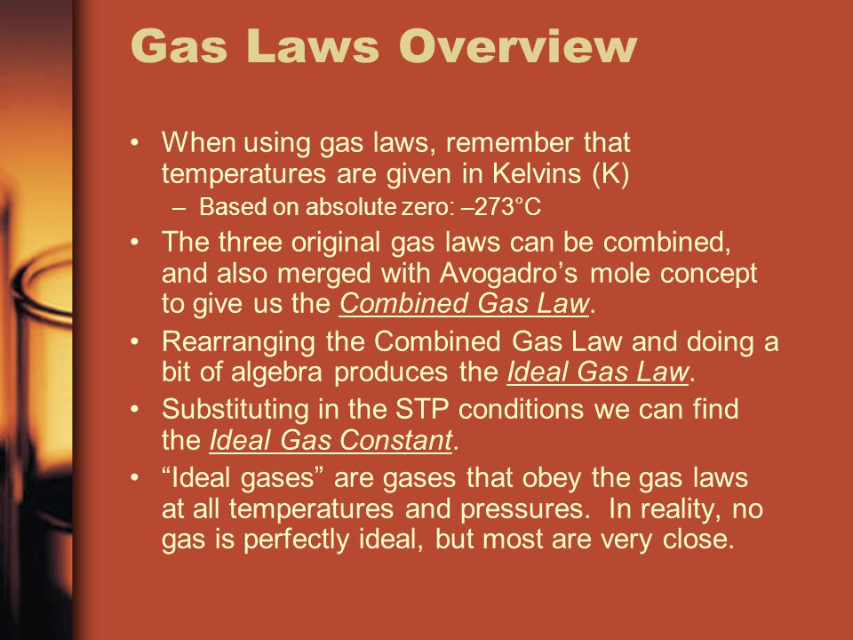 Gas Laws Overview When using gas laws, remember that temperatures are given in Kelvins (K) Based on absolute zero: –273°C.