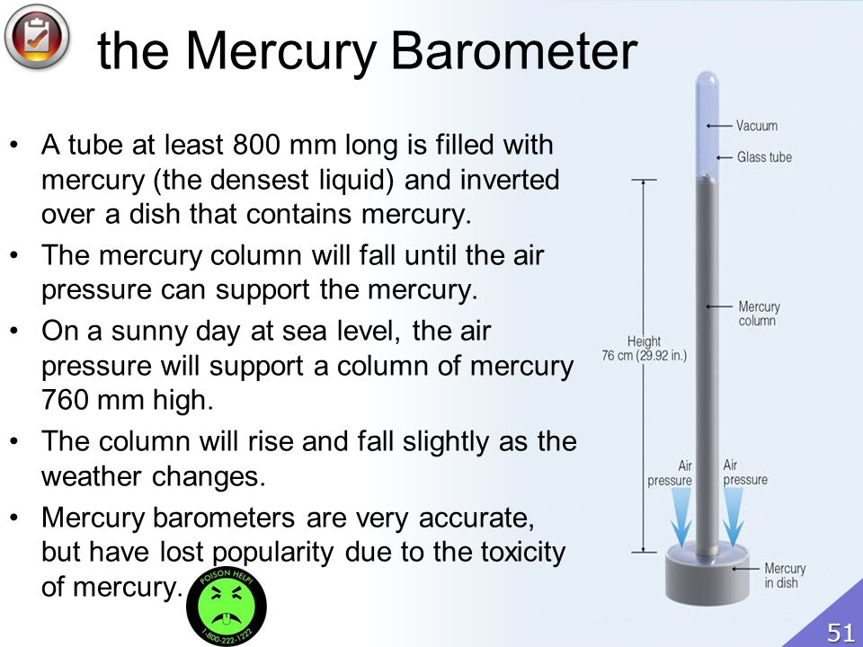 the Mercury Barometer A tube at least 800 mm long is filled with mercury (the densest liquid) and inverted over a dish that contains mercury.