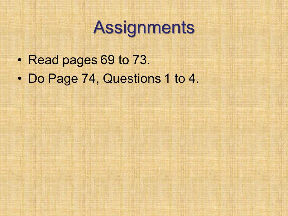 Assignments Read pages 69 to 73. Do Page 74, Questions 1 to 4.