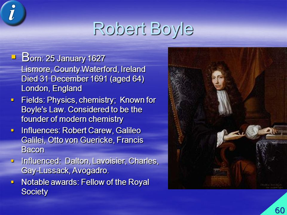 Robert Boyle Born: 25 January 1627 Lismore, County Waterford, Ireland Died 31 December 1691 (aged 64) London, England.