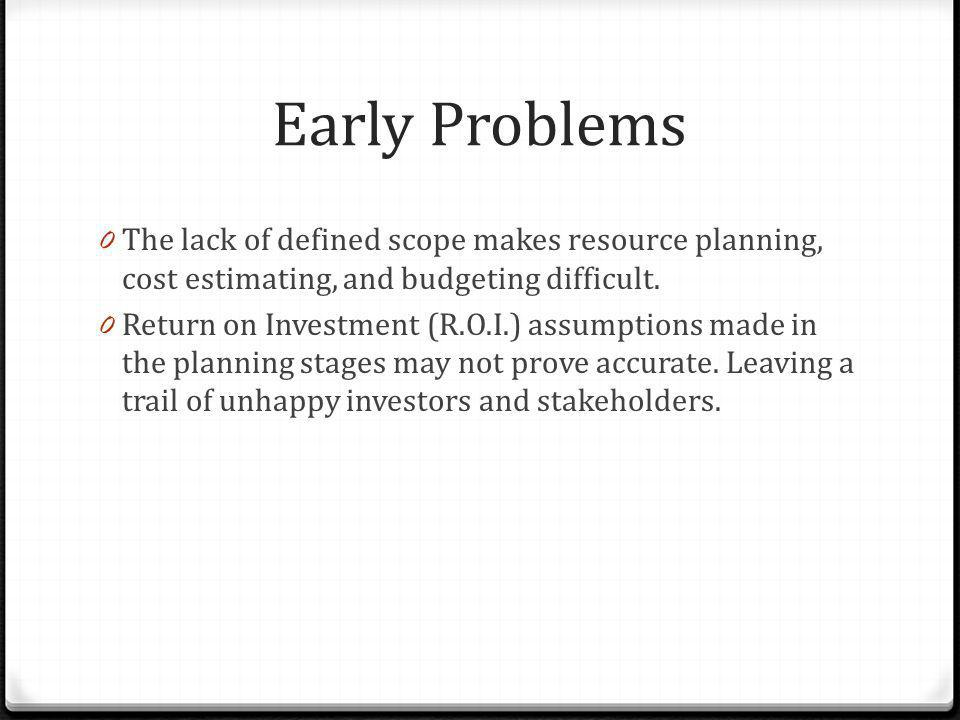 Early Problems The lack of defined scope makes resource planning, cost estimating, and budgeting difficult.