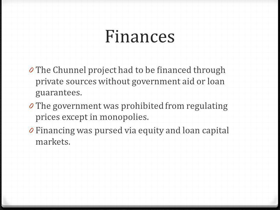 Finances The Chunnel project had to be financed through private sources without government aid or loan guarantees.