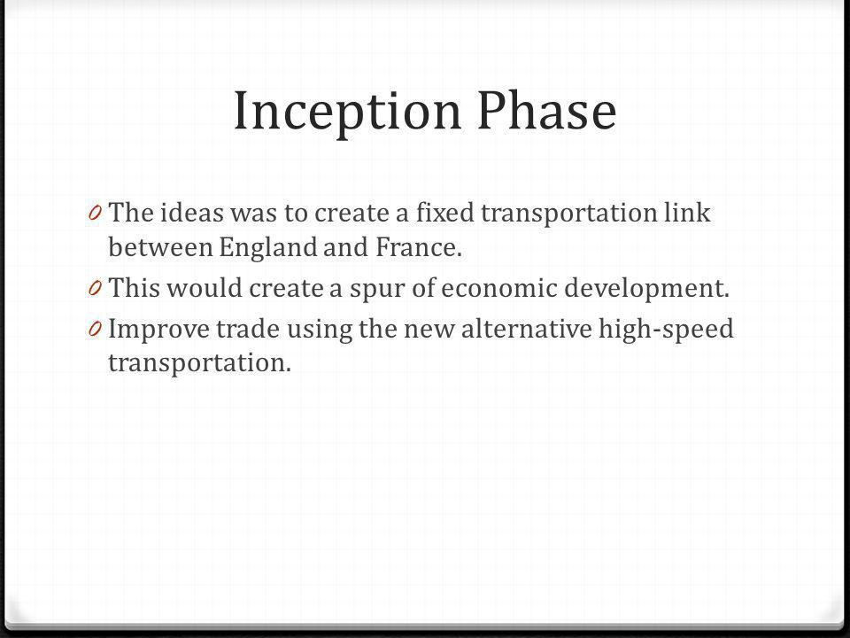 Inception Phase The ideas was to create a fixed transportation link between England and France. This would create a spur of economic development.