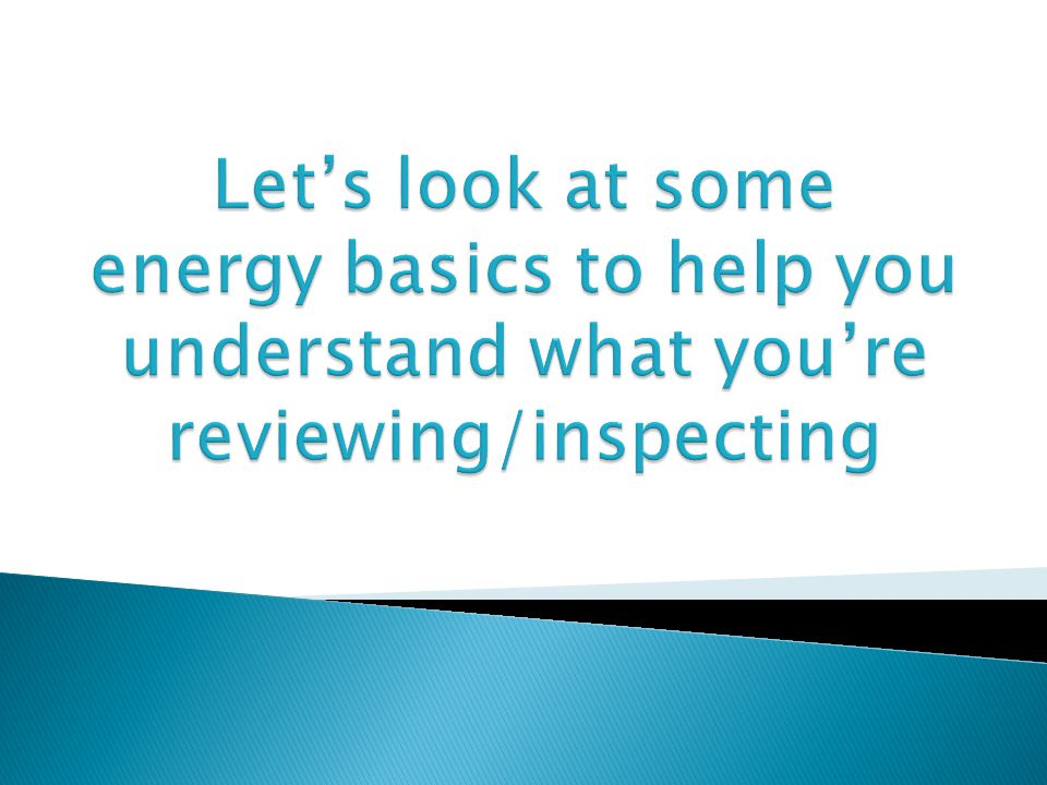 Let's look at some energy basics to help you understand what you're reviewing/inspecting