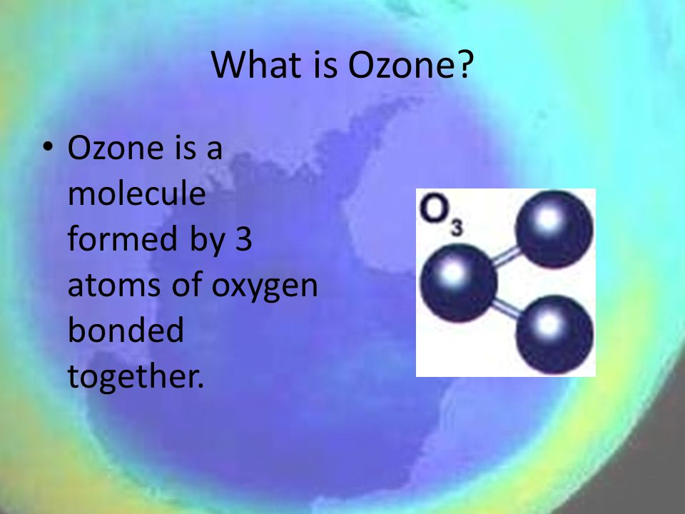 What is Ozone Ozone is a molecule formed by 3 atoms of oxygen bonded together.