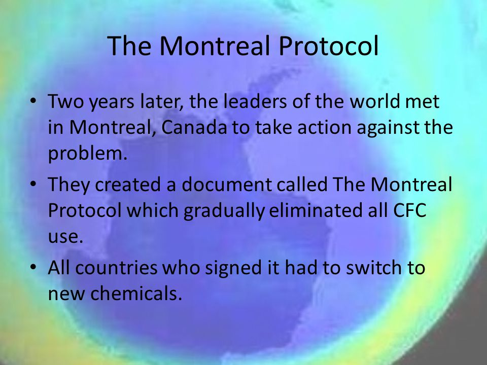 The Montreal Protocol Two years later, the leaders of the world met in Montreal, Canada to take action against the problem.
